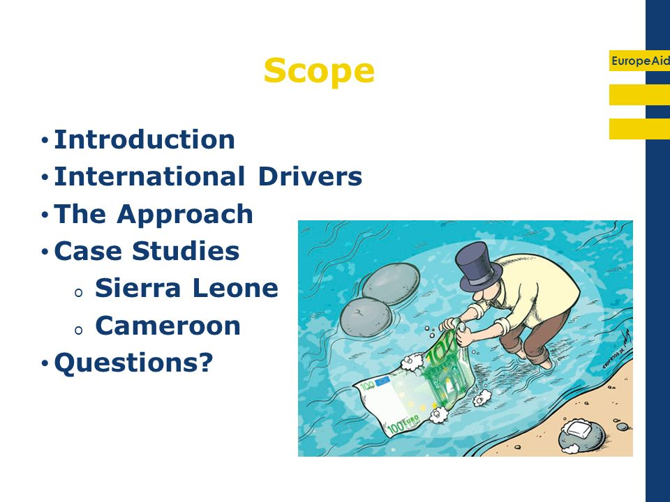 EuropeAid Scope Introduction International Drivers The Approach Case Studies o Sierra Leone o Cameroon Questions?