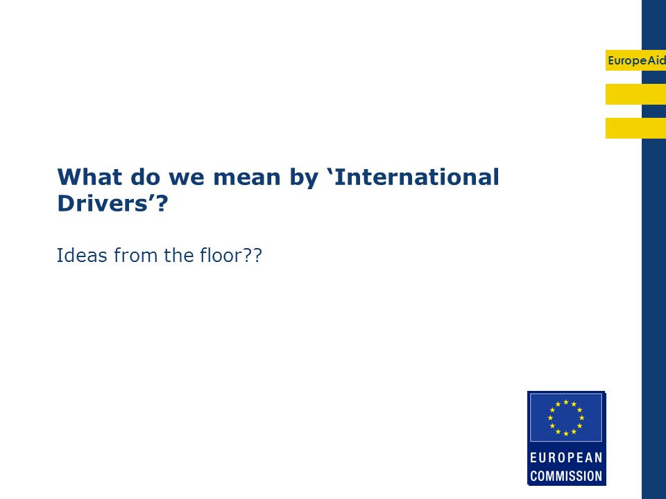 EuropeAid What do we mean by International Drivers? Ideas from the floor??