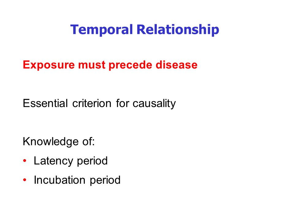 Temporal Relationship Exposure must precede disease Essential criterion for causality Knowledge of: Latency period Incubation period