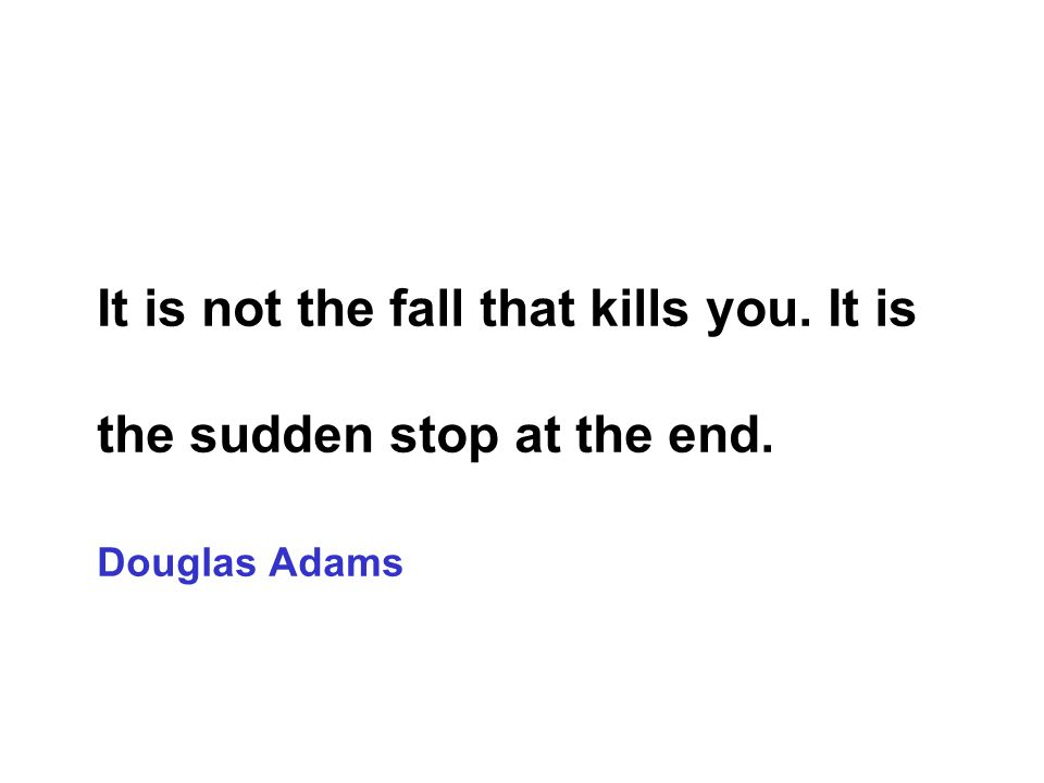 It is not the fall that kills you. It is the sudden stop at the end. Douglas Adams