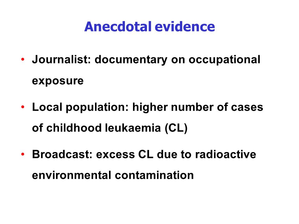 Anecdotal evidence Journalist: documentary on occupational exposure Local population: higher number of cases of childhood leukaemia (CL) Broadcast: ex