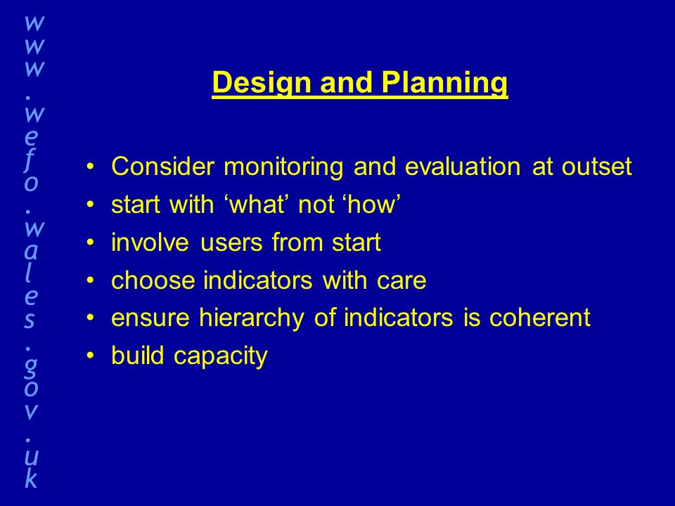 Design and Planning Consider monitoring and evaluation at outset start with what not how involve users from start choose indicators with care ensure hierarchy of indicators is coherent build capacity www.wefo.wales.gov.ukwww.wefo.wales.gov.uk
