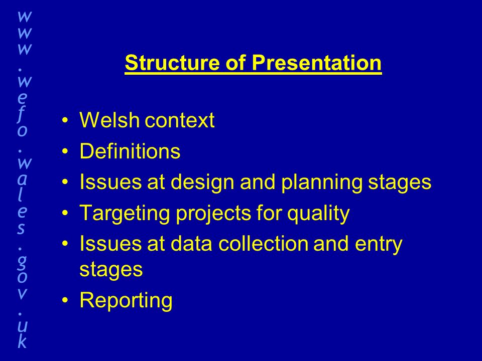 Structure of Presentation Welsh context Definitions Issues at design and planning stages Targeting projects for quality Issues at data collection and entry stages Reporting www.wefo.wales.gov.ukwww.wefo.wales.gov.uk