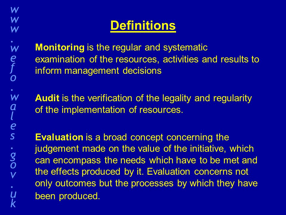 Definitions Monitoring is the regular and systematic examination of the resources, activities and results to inform management decisions Audit is the verification of the legality and regularity of the implementation of resources.