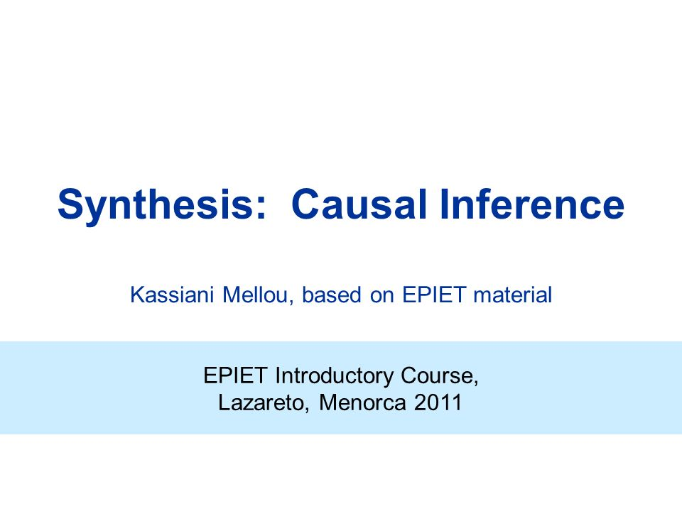 Synthesis: Causal Inference EPIET Introductory Course, Lazareto, Menorca 2011 Kassiani Mellou, based on EPIET material