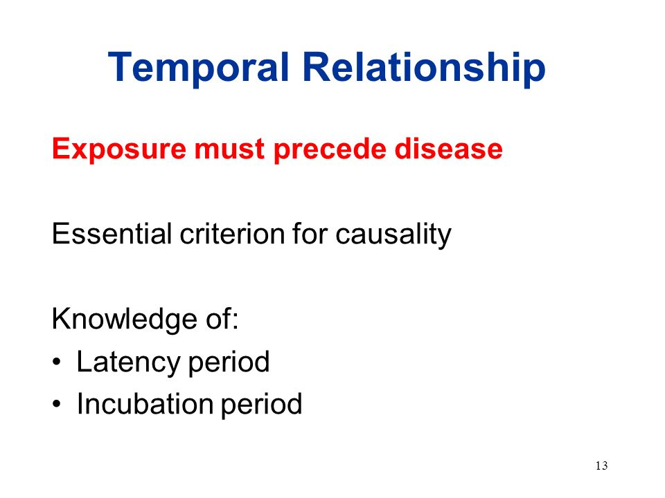 13 Temporal Relationship Exposure must precede disease Essential criterion for causality Knowledge of: Latency period Incubation period