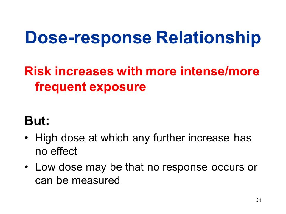 24 Dose-response Relationship Risk increases with more intense/more frequent exposure But: High dose at which any further increase has no effect Low d