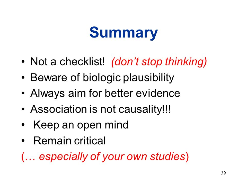 39 Summary Not a checklist! (dont stop thinking) Beware of biologic plausibility Always aim for better evidence Association is not causality!!! Keep a
