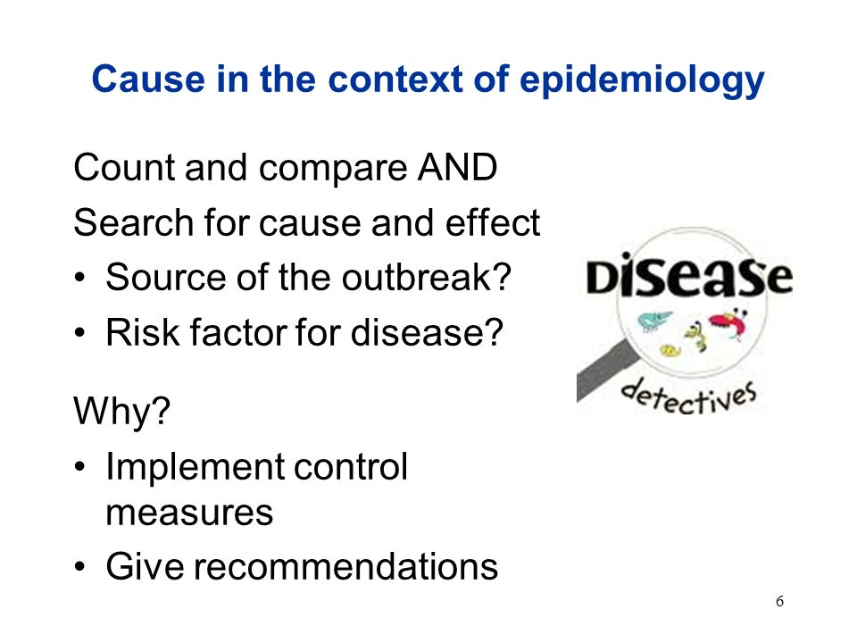 6 Cause in the context of epidemiology Count and compare AND Search for cause and effect Source of the outbreak? Risk factor for disease? Why? Impleme