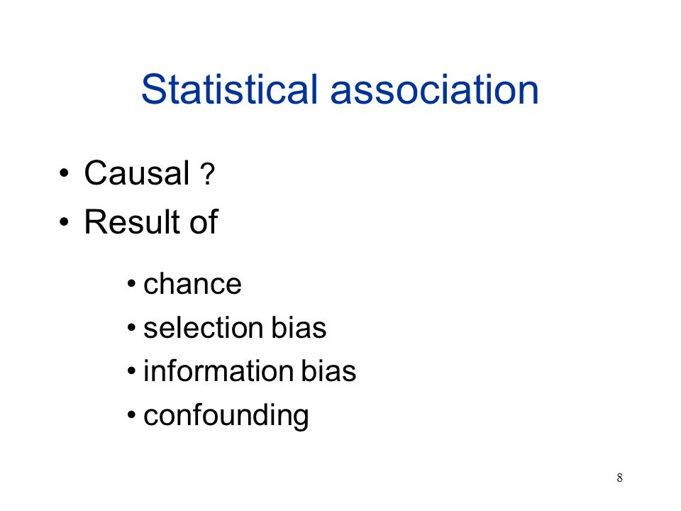 8 Statistical association Causal ? Result of chance selection bias information bias confounding