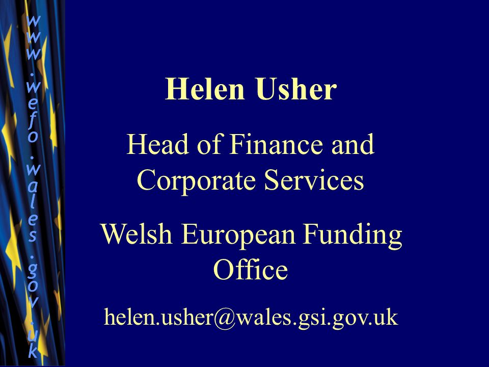 www.wefo.wales.gov.ukwww.wefo.wales.gov.uk www.wefo.wales.gov.ukwww.wefo.wales.gov.uk Helen Usher Head of Finance and Corporate Services Welsh European Funding Office helen.usher@wales.gsi.gov.uk
