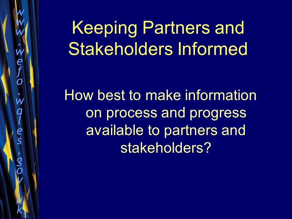 www.wefo.wales.gov.ukwww.wefo.wales.gov.uk Keeping Partners and Stakeholders Informed How best to make information on process and progress available to partners and stakeholders