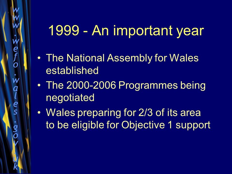 www.wefo.wales.gov.ukwww.wefo.wales.gov.uk 1999 - An important year The National Assembly for Wales established The 2000-2006 Programmes being negotiated Wales preparing for 2/3 of its area to be eligible for Objective 1 support