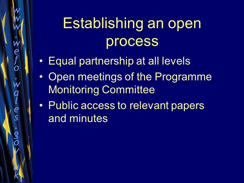 www.wefo.wales.gov.ukwww.wefo.wales.gov.uk Establishing an open process Equal partnership at all levels Open meetings of the Programme Monitoring Committee Public access to relevant papers and minutes