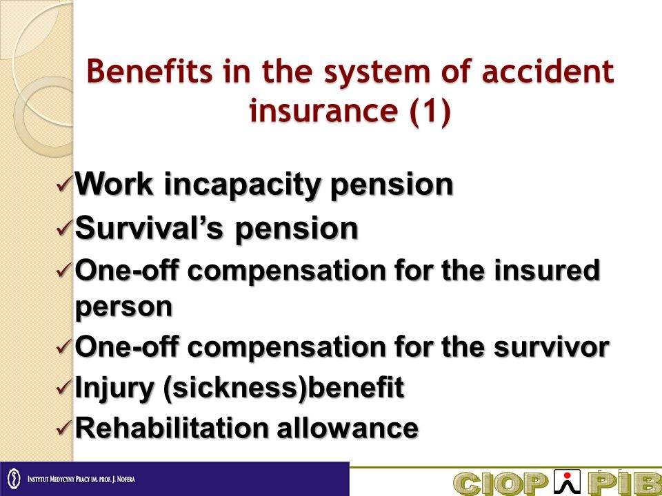 Benefits in the system of accident insurance (1) Work incapacity pension Work incapacity pension Survivals pension Survivals pension One-off compensation for the insured person One-off compensation for the insured person One-off compensation for the survivor One-off compensation for the survivor Injury (sickness)benefit Injury (sickness)benefit Rehabilitation allowance Rehabilitation allowance