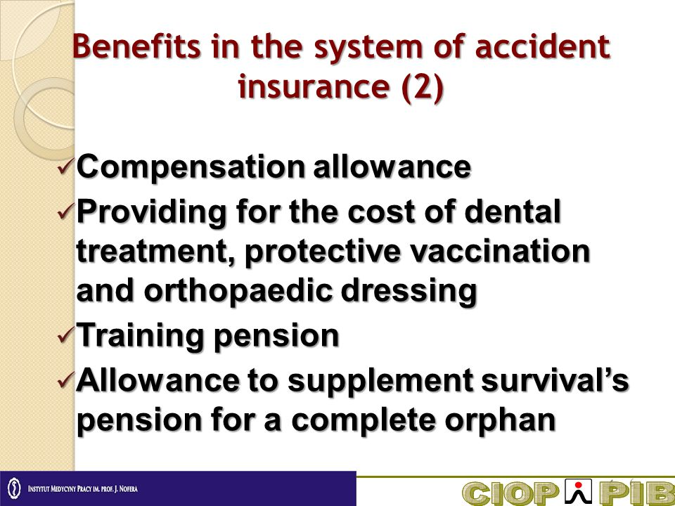 Benefits in the system of accident insurance (2) Compensation allowance Compensation allowance Providing for the cost of dental treatment, protective vaccination and orthopaedic dressing Providing for the cost of dental treatment, protective vaccination and orthopaedic dressing Training pension Training pension Allowance to supplement survivals pension for a complete orphan Allowance to supplement survivals pension for a complete orphan