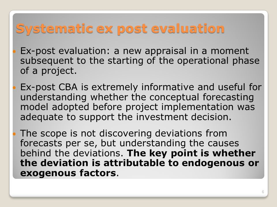 Systematic ex post evaluation Ex-post evaluation: a new appraisal in a moment subsequent to the starting of the operational phase of a project.