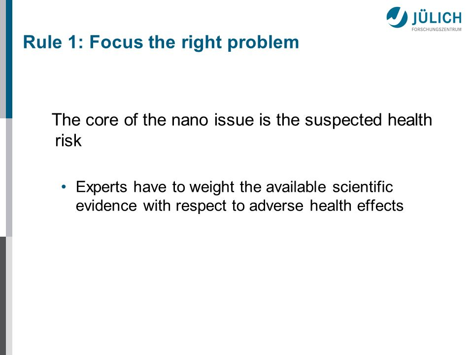 The core of the nano issue is the suspected health risk Experts have to weight the available scientific evidence with respect to adverse health effects Rule 1: Focus the right problem
