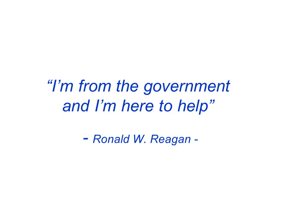 Im from the government and Im here to help - Ronald W. Reagan -