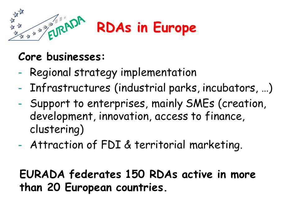 RDAs in Europe Core businesses: - Regional strategy implementation - Infrastructures (industrial parks, incubators, …) - Support to enterprises, mainly SMEs (creation, development, innovation, access to finance, clustering) - Attraction of FDI & territorial marketing.