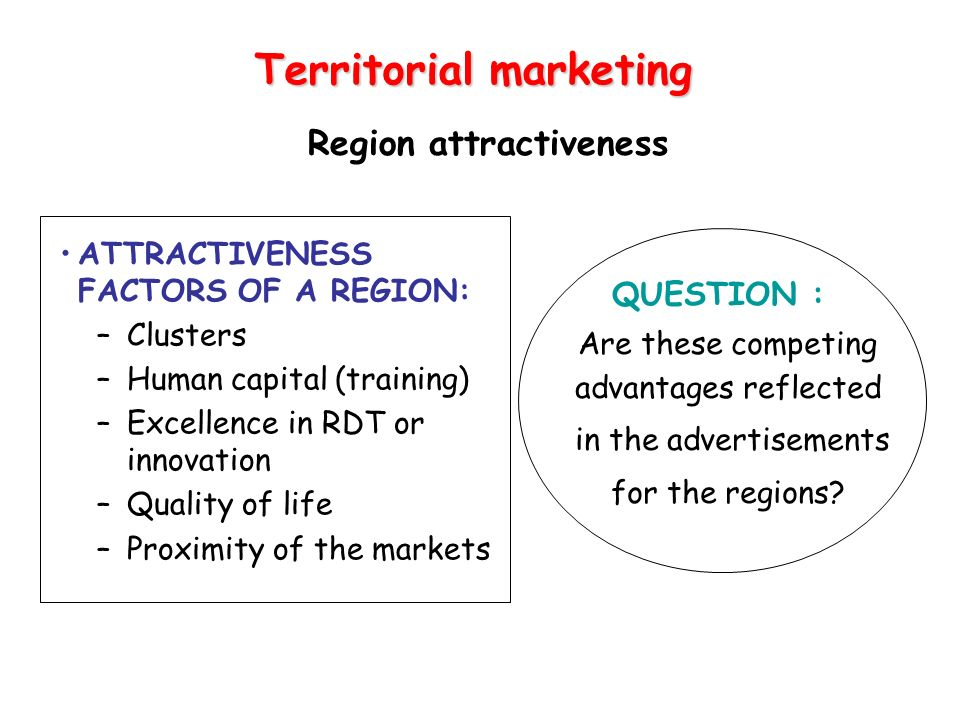 Region attractiveness ATTRACTIVENESS FACTORS OF A REGION: –Clusters –Human capital (training) –Excellence in RDT or innovation –Quality of life –Proxi