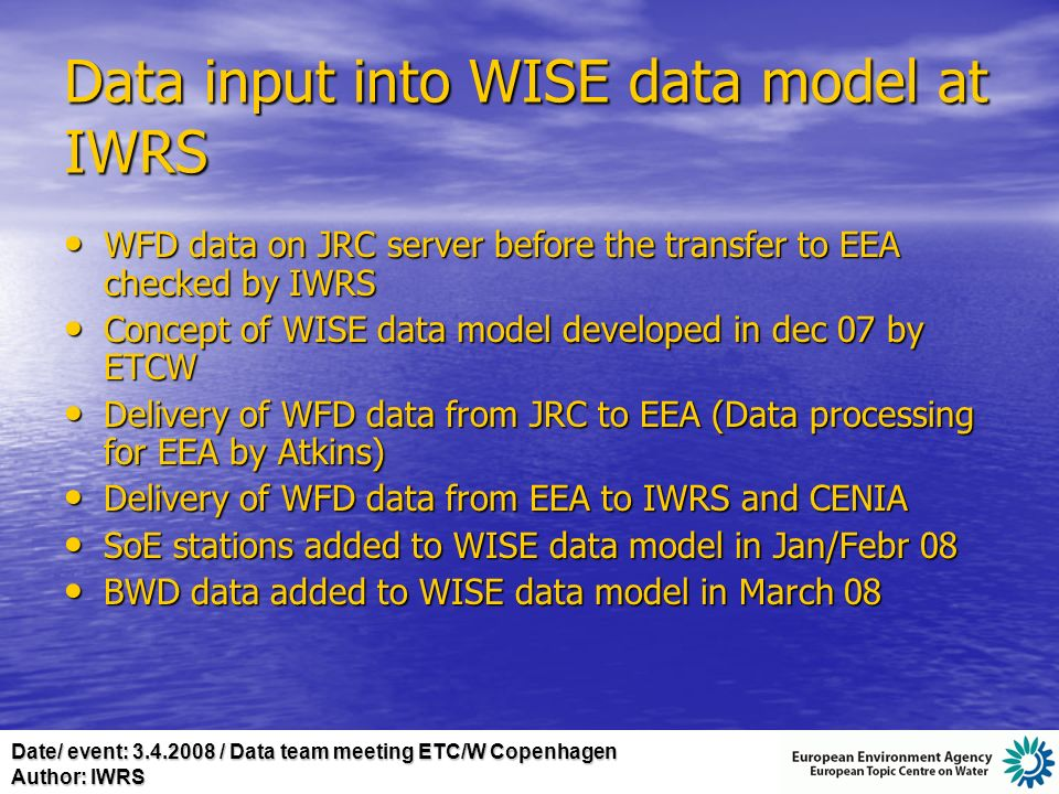 Date/ event: 3.4.2008 / Data team meeting ETC/W Copenhagen Author: IWRS Data input into WISE data model at IWRS WFD data on JRC server before the transfer to EEA checked by IWRS WFD data on JRC server before the transfer to EEA checked by IWRS Concept of WISE data model developed in dec 07 by ETCW Concept of WISE data model developed in dec 07 by ETCW Delivery of WFD data from JRC to EEA (Data processing for EEA by Atkins) Delivery of WFD data from JRC to EEA (Data processing for EEA by Atkins) Delivery of WFD data from EEA to IWRS and CENIA Delivery of WFD data from EEA to IWRS and CENIA SoE stations added to WISE data model in Jan/Febr 08 SoE stations added to WISE data model in Jan/Febr 08 BWD data added to WISE data model in March 08 BWD data added to WISE data model in March 08