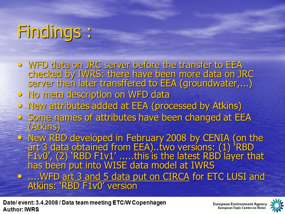 Date/ event: 3.4.2008 / Data team meeting ETC/W Copenhagen Author: IWRS Findings : WFD data on JRC server before the transfer to EEA checked by IWRS: there have been more data on JRC server then later transffered to EEA (groundwater,...) WFD data on JRC server before the transfer to EEA checked by IWRS: there have been more data on JRC server then later transffered to EEA (groundwater,...) No meta description on WFD data No meta description on WFD data New attributes added at EEA (processed by Atkins) New attributes added at EEA (processed by Atkins) Some names of attributes have been changed at EEA (Atkins) Some names of attributes have been changed at EEA (Atkins) New RBD developed in February 2008 by CENIA (on the art 3 data obtained from EEA)..two versions: (1) RBD F1v0, (2) RBD F1v1.....this is the latest RBD layer that has been put into WISE data model at IWRS New RBD developed in February 2008 by CENIA (on the art 3 data obtained from EEA)..two versions: (1) RBD F1v0, (2) RBD F1v1.....this is the latest RBD layer that has been put into WISE data model at IWRS....WFD art 3 and 5 data put on CIRCA for ETC LUSI and Atkins: RBD F1v0 version....WFD art 3 and 5 data put on CIRCA for ETC LUSI and Atkins: RBD F1v0 version