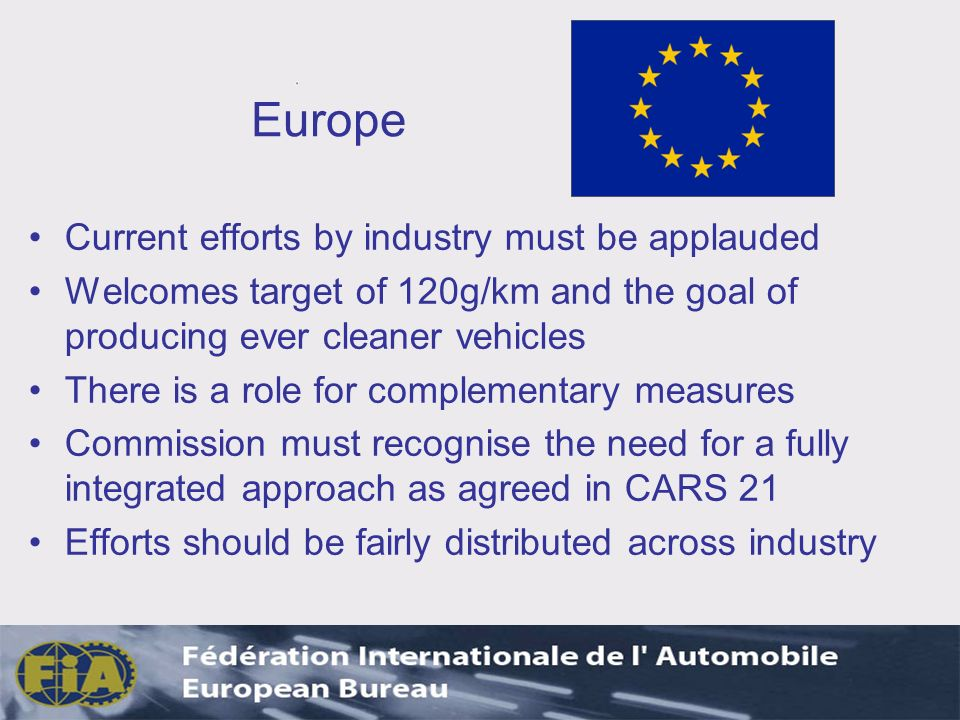 Europe Current efforts by industry must be applauded Welcomes target of 120g/km and the goal of producing ever cleaner vehicles There is a role for complementary measures Commission must recognise the need for a fully integrated approach as agreed in CARS 21 Efforts should be fairly distributed across industry