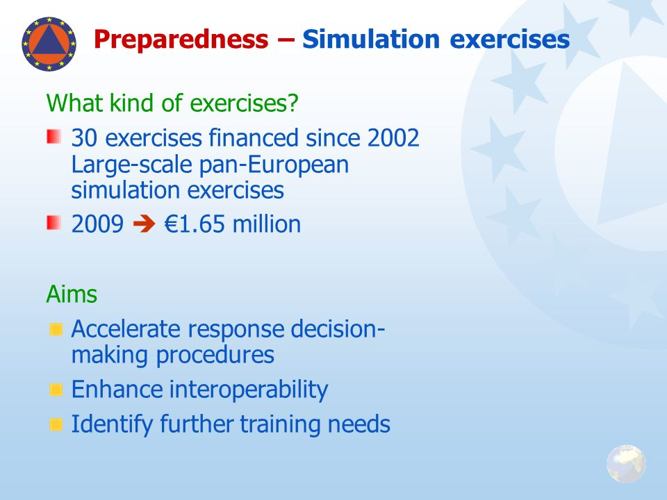 What kind of exercises? 30 exercises financed since 2002 Large-scale pan-European simulation exercises 2009 1.65 million Aims Accelerate response deci