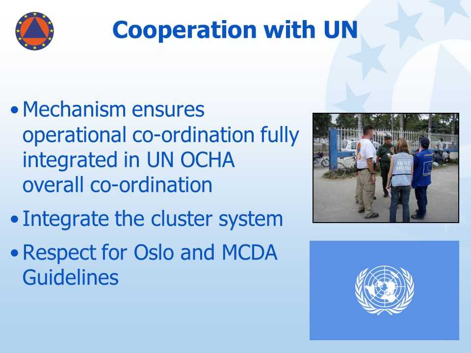 Cooperation with UN Mechanism ensures operational co-ordination fully integrated in UN OCHA overall co-ordination Integrate the cluster system Respect
