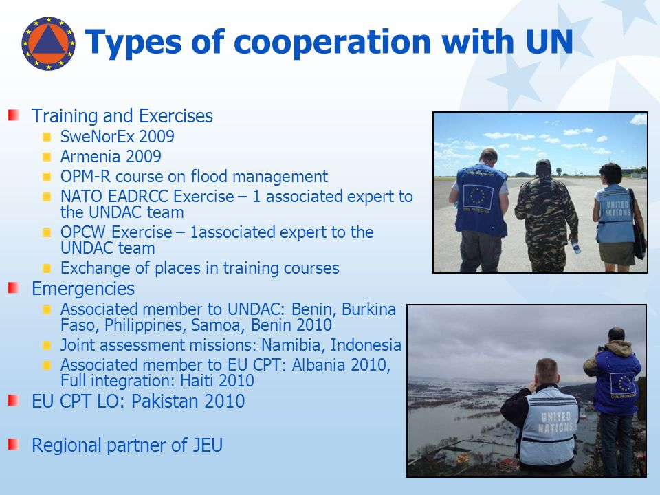 Types of cooperation with UN Training and Exercises SweNorEx 2009 Armenia 2009 OPM-R course on flood management NATO EADRCC Exercise – 1 associated ex