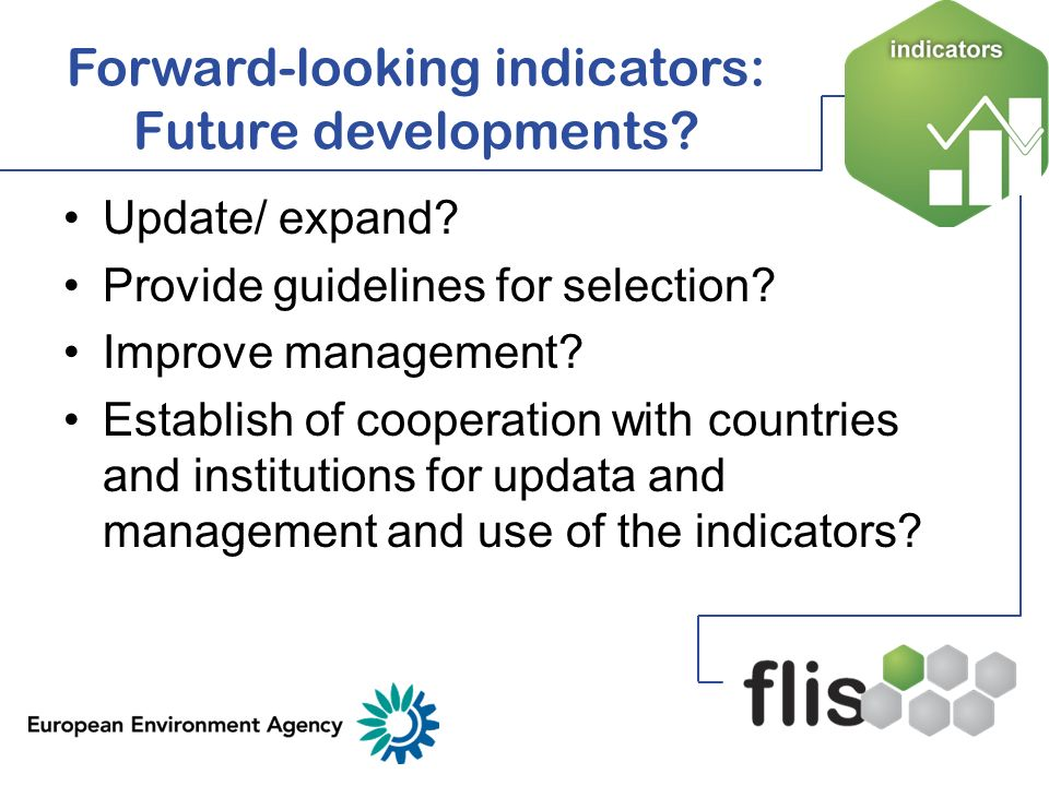 Forward-looking indicators: Further information EEA website – environmental scenarios/indicators http://www.eea.europa.eu/themes/sce narios/indicators Indicator Management Service (IMS)http://www.eea.europa.eu/data-and- maps/indicators Catalogue of forward-looking indicators from selected sources http://www.eea.europa.eu/publications/ technical_report_2008_8 Overview of available outlook indicators for South Eastern Europe (SEE) and Eastern European, Caucasus and Central Asian countries (EECCA) http://root.ew.eea.europa.eu/scenarios /fol048557/detailed_outlooks_for_EW.