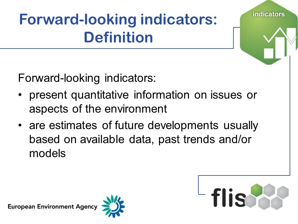 Forward-looking indicators can be used to: Discuss possible short-medium term policy options Inform distance to target analyses Identify possible impacts under defined conditions and policy frameworks Help to improve the consistency of assessments related to the past, present and future Facilitate the routine inclusion of future perspectives in regular environment reporting activities and systems Help existing information systems capture data on future perspectives and emerging issues Forward-looking indicators: Use