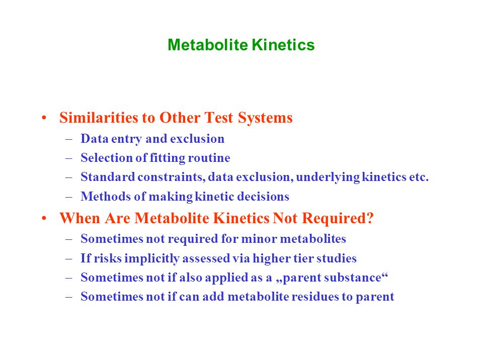Metabolite Kinetics Similarities to Other Test Systems –Data entry and exclusion –Selection of fitting routine –Standard constraints, data exclusion, underlying kinetics etc.