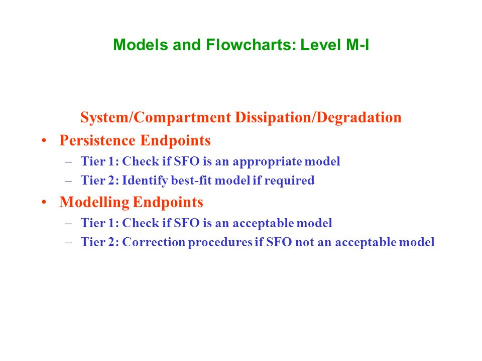 Models and Flowcharts: Level M-I System/Compartment Dissipation/Degradation Persistence Endpoints –Tier 1: Check if SFO is an appropriate model –Tier 2: Identify best-fit model if required Modelling Endpoints –Tier 1: Check if SFO is an acceptable model –Tier 2: Correction procedures if SFO not an acceptable model