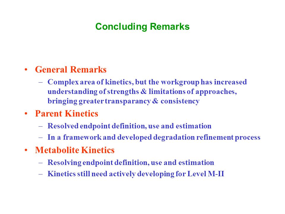Concluding Remarks General Remarks –Complex area of kinetics, but the workgroup has increased understanding of strengths & limitations of approaches, bringing greater transparancy & consistency Parent Kinetics –Resolved endpoint definition, use and estimation –In a framework and developed degradation refinement process Metabolite Kinetics –Resolving endpoint definition, use and estimation –Kinetics still need actively developing for Level M-II