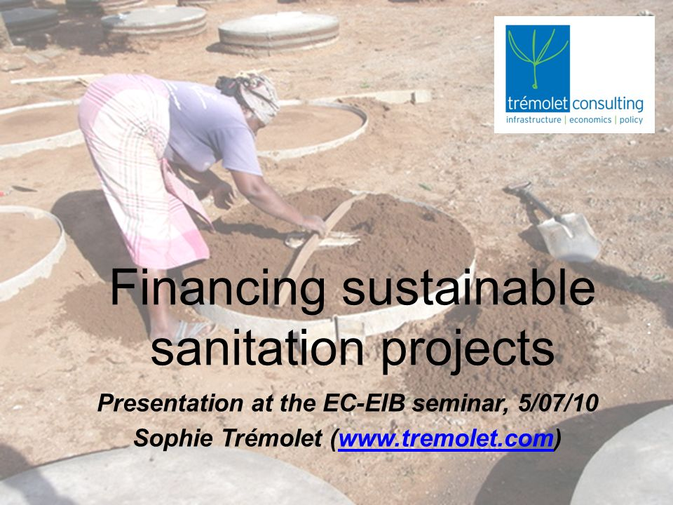 Financing sustainable sanitation projects Presentation at the EC-EIB seminar, 5/07/10 Sophie Trémolet (www.tremolet.com)www.tremolet.com :