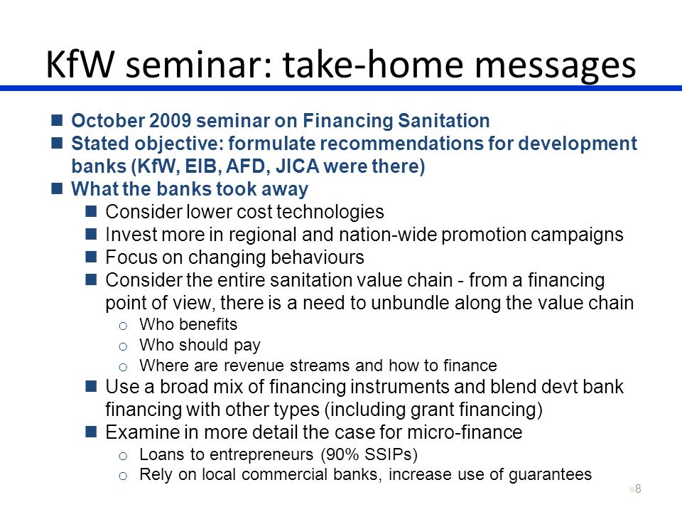 8 October 2009 seminar on Financing Sanitation Stated objective: formulate recommendations for development banks (KfW, EIB, AFD, JICA were there) What