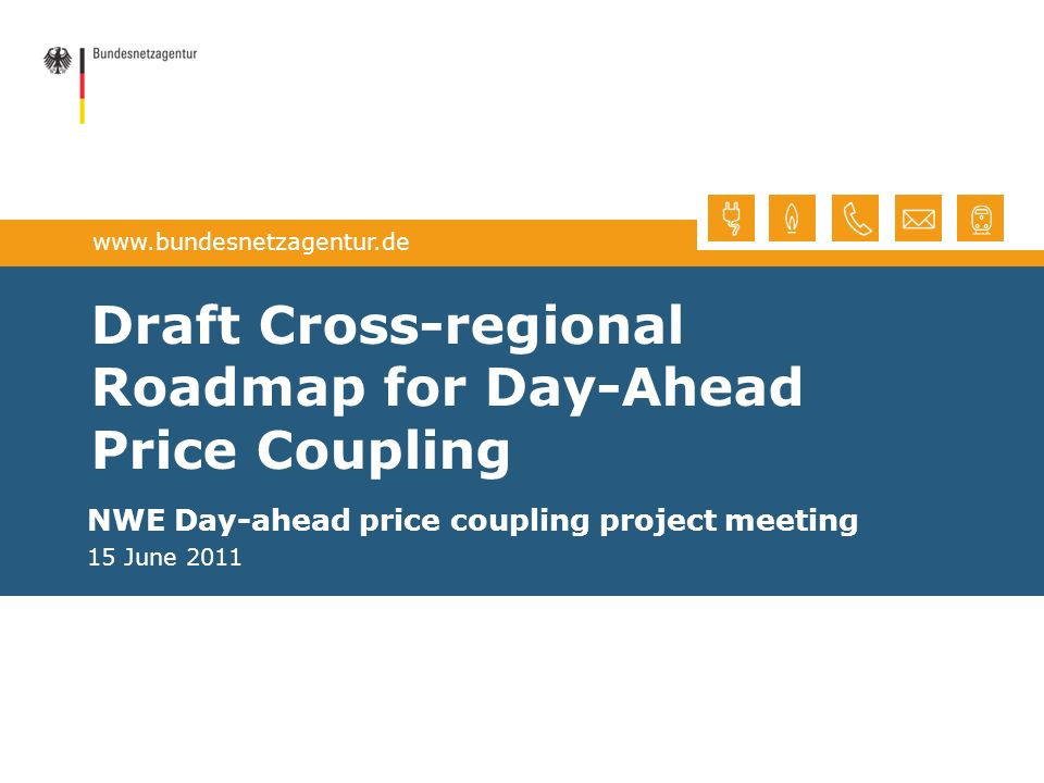 www.bundesnetzagentur.de Draft Cross-regional Roadmap for Day-Ahead Price Coupling NWE Day-ahead price coupling project meeting 15 June 2011