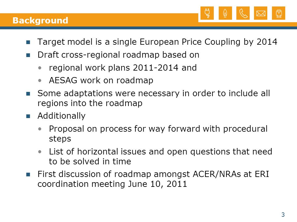 3 Background Target model is a single European Price Coupling by 2014 Draft cross-regional roadmap based on regional work plans and AESAG work on roadmap Some adaptations were necessary in order to include all regions into the roadmap Additionally Proposal on process for way forward with procedural steps List of horizontal issues and open questions that need to be solved in time First discussion of roadmap amongst ACER/NRAs at ERI coordination meeting June 10, 2011