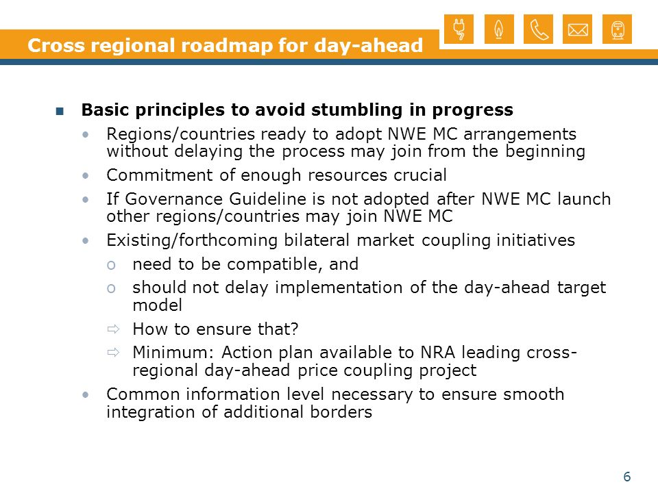 6 Cross regional roadmap for day-ahead Basic principles to avoid stumbling in progress Regions/countries ready to adopt NWE MC arrangements without delaying the process may join from the beginning Commitment of enough resources crucial If Governance Guideline is not adopted after NWE MC launch other regions/countries may join NWE MC Existing/forthcoming bilateral market coupling initiatives oneed to be compatible, and oshould not delay implementation of the day-ahead target model How to ensure that.