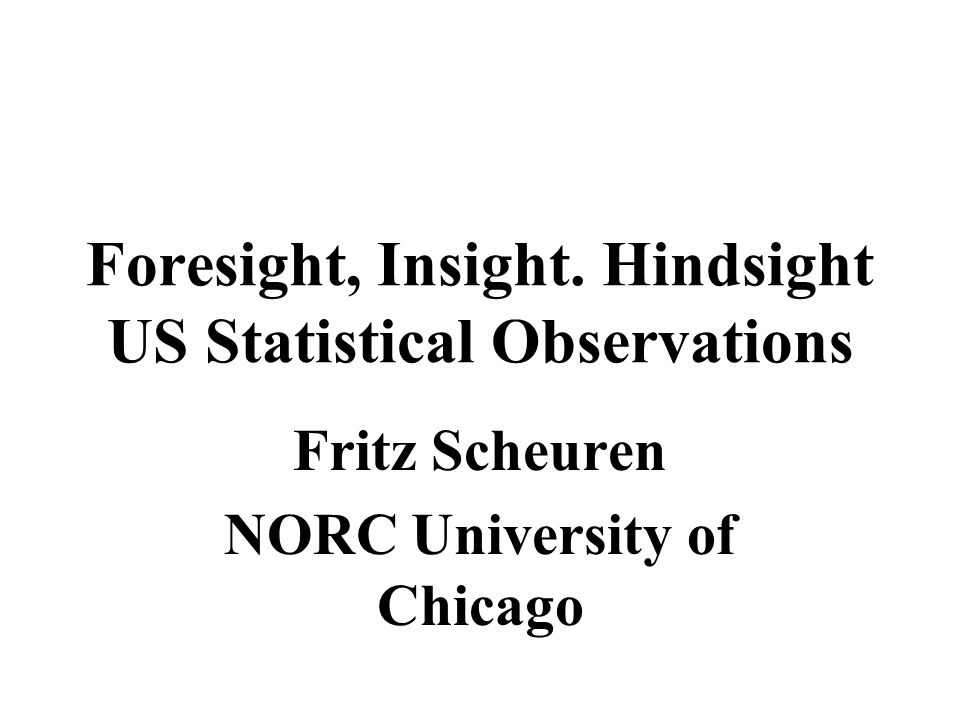 Foresight, Insight. Hindsight US Statistical Observations Fritz Scheuren NORC University of Chicago