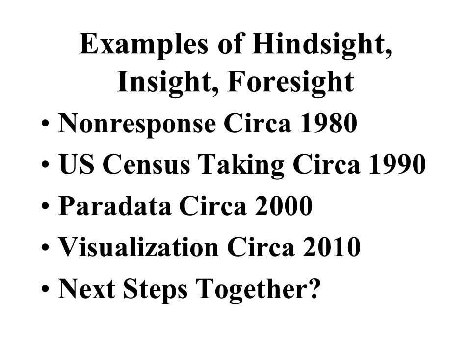 Examples of Hindsight, Insight, Foresight Nonresponse Circa 1980 US Census Taking Circa 1990 Paradata Circa 2000 Visualization Circa 2010 Next Steps T
