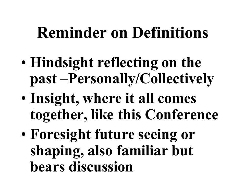 Reminder on Definitions Hindsight reflecting on the past –Personally/Collectively Insight, where it all comes together, like this Conference Foresight