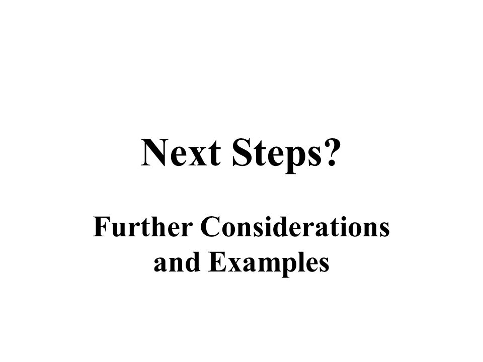 Next Steps? Further Considerations and Examples