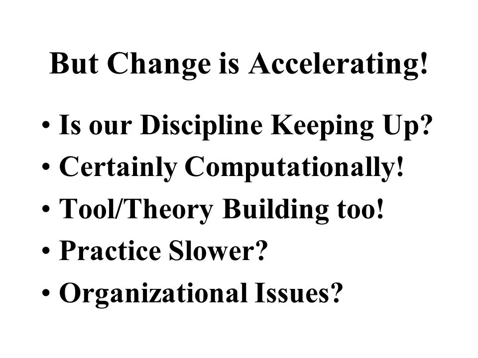 But Change is Accelerating! Is our Discipline Keeping Up? Certainly Computationally! Tool/Theory Building too! Practice Slower? Organizational Issues?