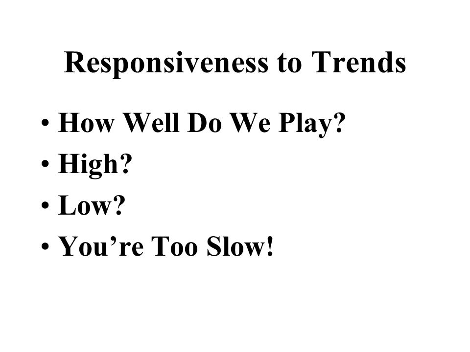 Responsiveness to Trends How Well Do We Play? High? Low? Youre Too Slow!