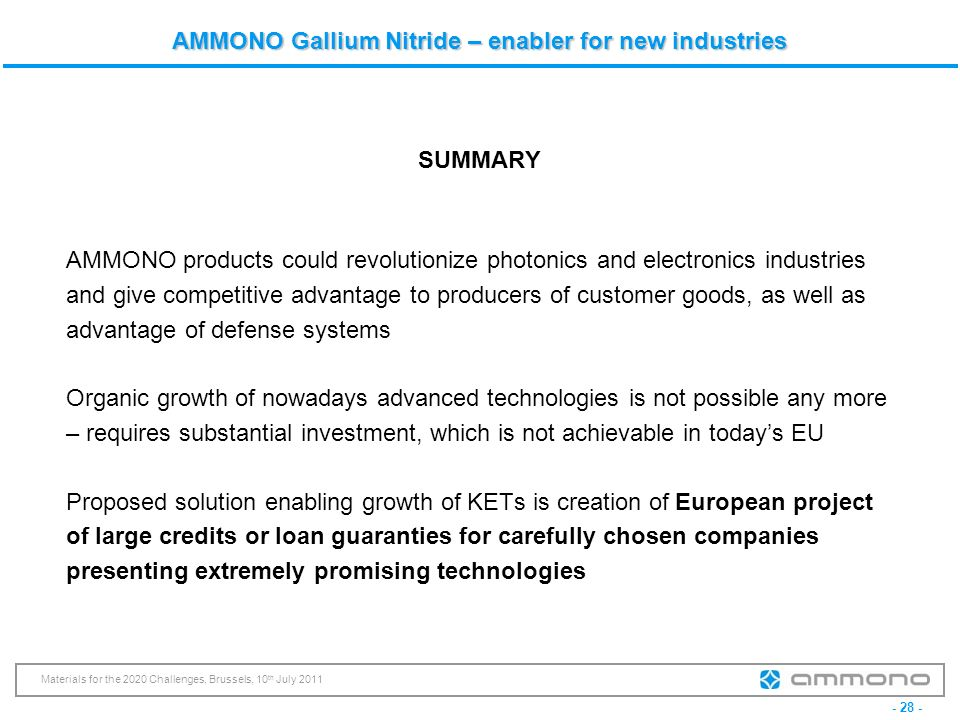 - 28 - Materials for the 2020 Challenges, Brussels, 10 th July 2011 AMMONO Gallium Nitride – enabler for new industries SUMMARY AMMONO products could