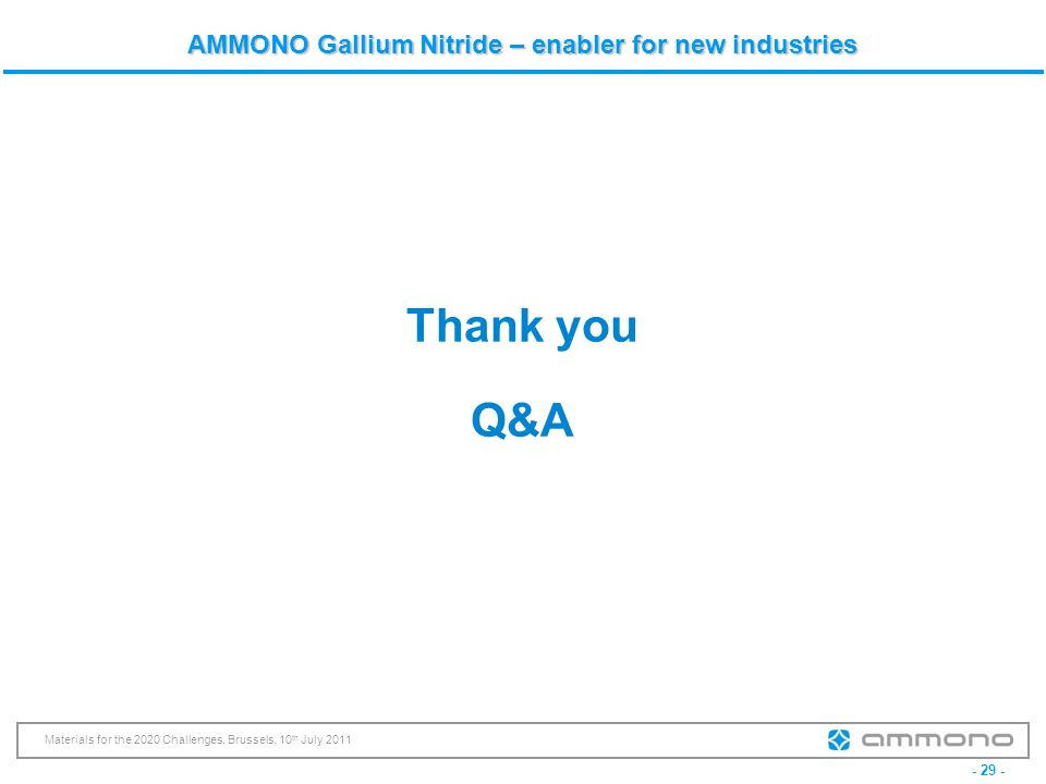 - 29 - Materials for the 2020 Challenges, Brussels, 10 th July 2011 AMMONO Gallium Nitride – enabler for new industries Thank you Q&A
