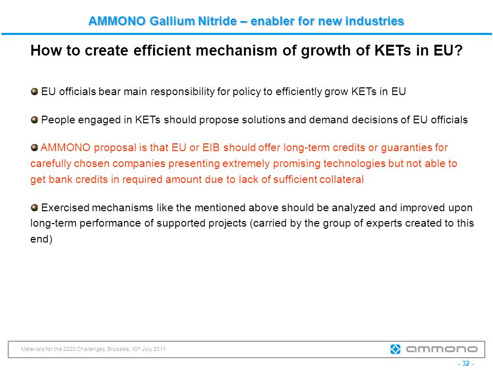 - 32 - Materials for the 2020 Challenges, Brussels, 10 th July 2011 AMMONO Gallium Nitride – enabler for new industries EU officials bear main respons